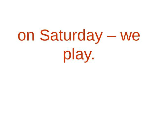on Saturday – we play.