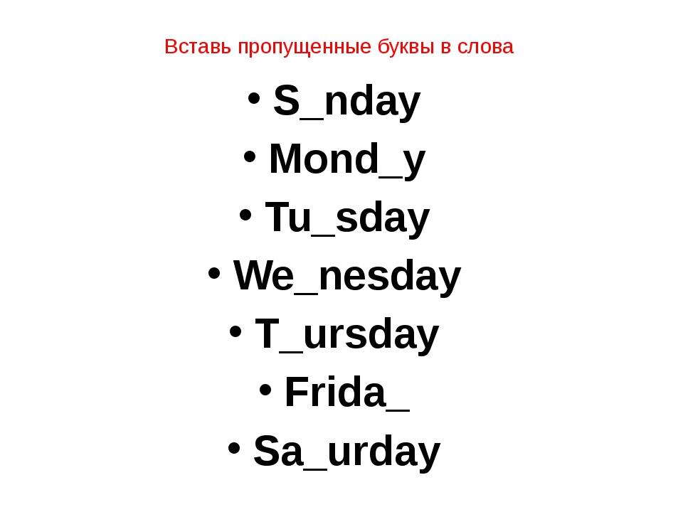Вставь пропущенные буквы в слова S_nday Mond_y Tu_sday We_nesday T_ursday Fri...