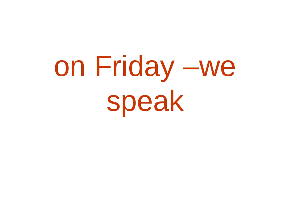 on Friday –we speak