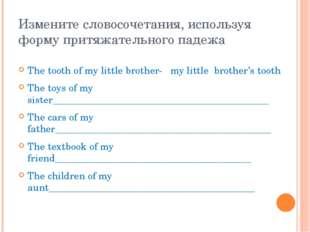 Измените словосочетания, используя форму притяжательного падежа The tooth of