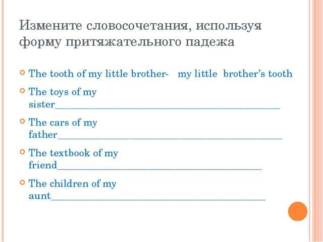 Измените словосочетания, используя форму притяжательного падежа The tooth of...
