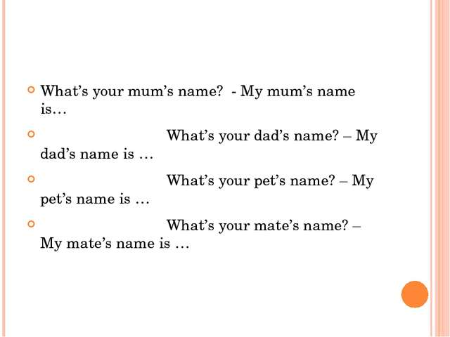 Make up a dialogue What's your mum's name? - My mum's name is… What's your da...