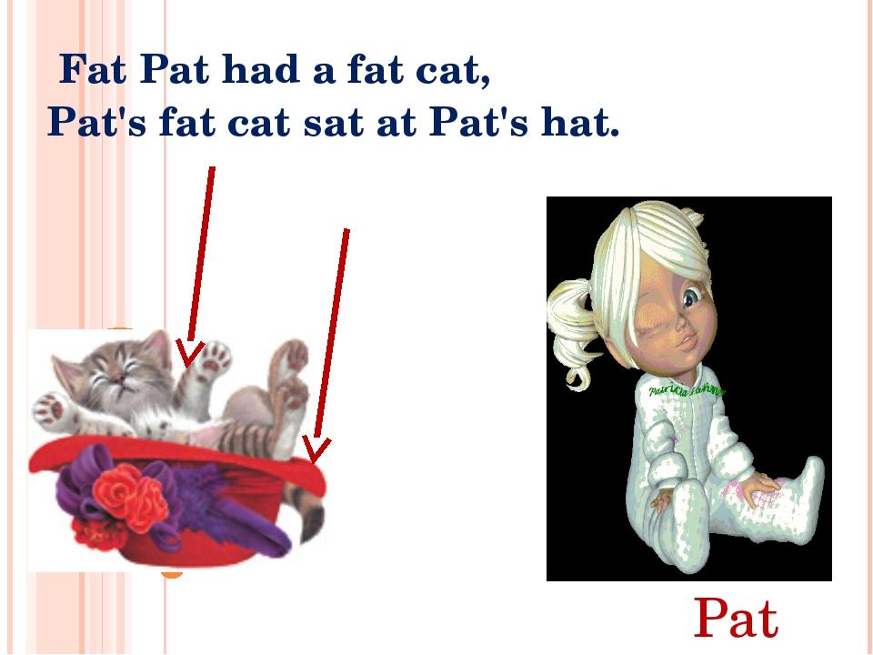 Fat Pat had a fat cat, Pat's fat cat sat at Pat's hat. Pat