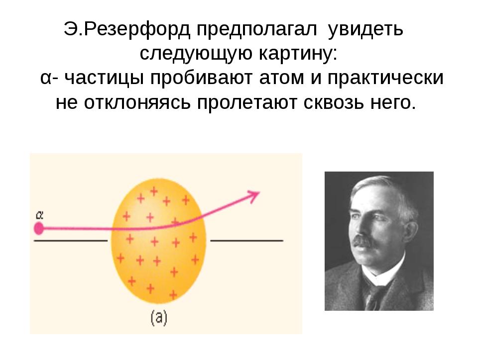 Э.Резерфорд предполагал увидеть следующую картину: α- частицы пробивают атом...