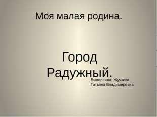 Моя малая родина. Город Радужный. Выполнила: Жучкова Татьяна Владимировна