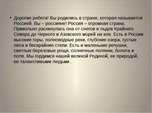 Дорогие ребята! Вы родились в стране, которая называется Россией. Вы – росси