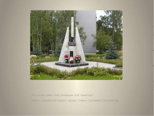 Кто из вас знает, кому посвящен этот памятник? Верно, основателю нашего горо...