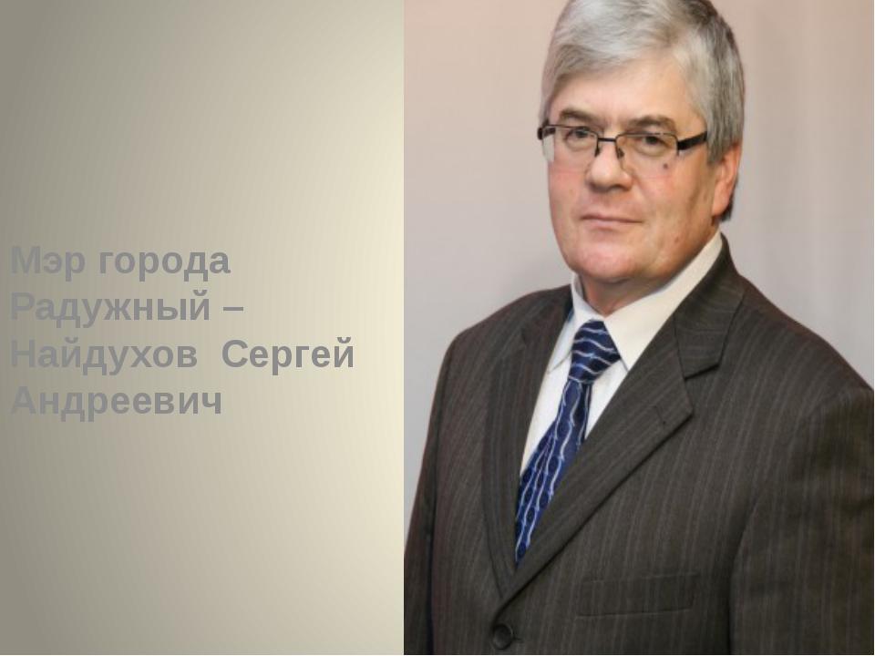Мэр города Радужный – Найдухов Сергей Андреевич