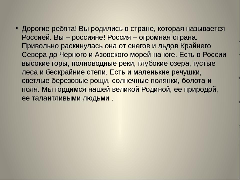 Дорогие ребята! Вы родились в стране, которая называется Россией. Вы – росси...