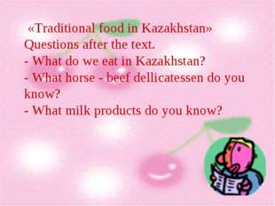 «Traditional food in Kazakhstan» Questions after the text. - What do we eat