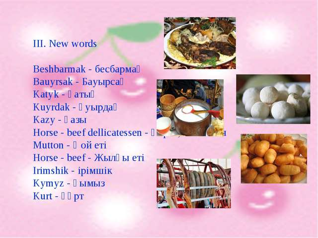 III. New words Beshbarmak - бесбармақ Bauyrsak - Бауырсақ Katyk - қатық Kuyrd...