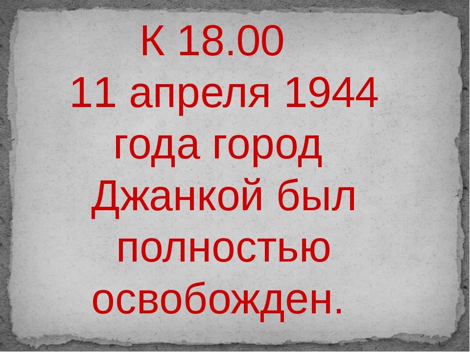 К 18.00 11 апреля 1944 года город Джанкой был полностью освобожден.
