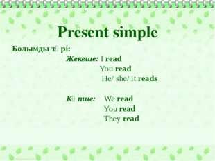 Болымды түрі: Жекеше: I read You read He/ she/ it reads Көпше: We read You r