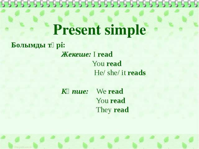 Болымды түрі: Жекеше: I read You read He/ she/ it reads Көпше: We read You r...
