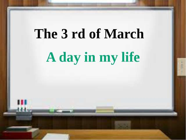 The 3 rd of March A day in my life