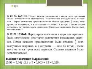 Д.З. Найдите значение выражения: (5,98 + 5,36) : 2,8 : (5 • 0,003 + 15 • 0,02