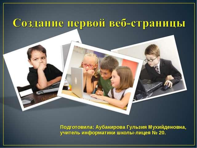Подготовила: Аубакирова Гульзия Мухийденовна, учитель информатики школы-лицея...