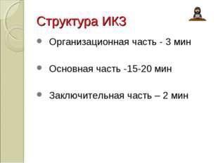 Структура ИКЗ Организационная часть - 3 мин Основная часть -15-20 мин Заключи