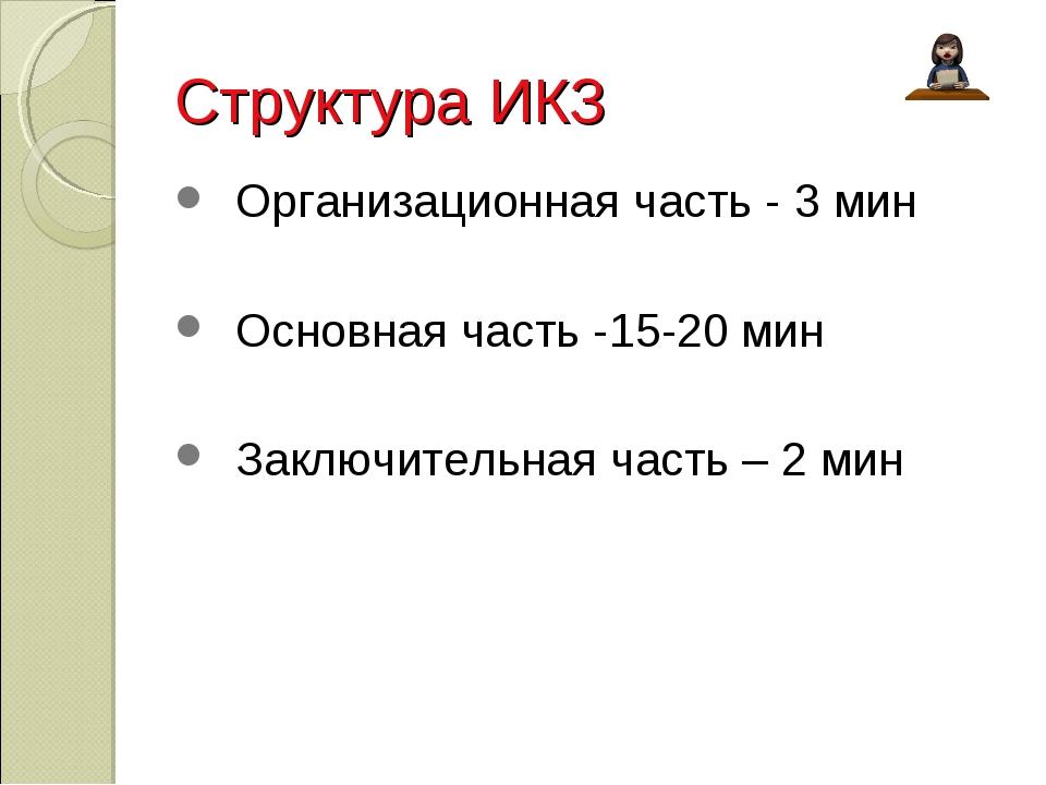 Структура ИКЗ Организационная часть - 3 мин Основная часть -15-20 мин Заключи...