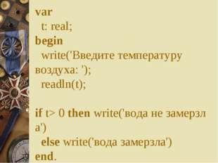 var  t:real; begin  write('Введите температуру воздуха: ');  readln(t);