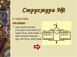 Структура №2 2 структура полная – при выполнении условия выполняется один бло