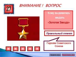 Кому выдавалась медаль «Золотая Звезда» Правильный ответ Героям Советского Со