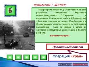 План разгрома немцев под Сталинградом (он был разработан заместителем Верхов