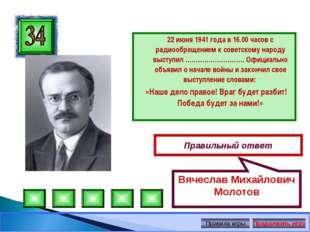 22 июня 1941 года в 16.00 часов с радиообращением к советскому народу выступ