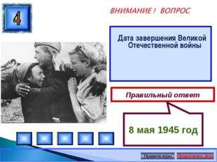 Дата завершения Великой Отечественной войны Правильный ответ 8 мая 1945 год