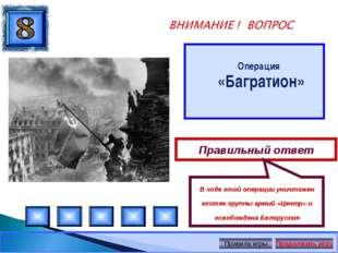 Операция «Багратион» Правильный ответ В ходе этой операции уничтожен костяк
