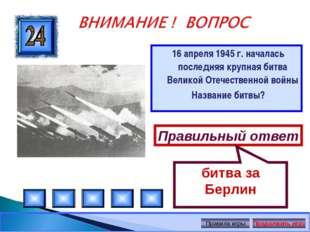 16 апреля 1945 г. началась последняя крупная битва Великой Отечественной войн