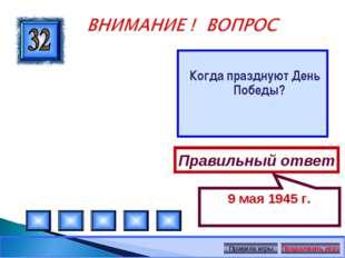 Когда празднуют День Победы? Правильный ответ 9 мая 1945 г. Автор: Русскова