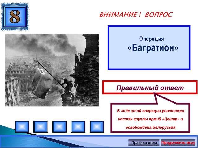 Операция «Багратион» Правильный ответ В ходе этой операции уничтожен костяк...