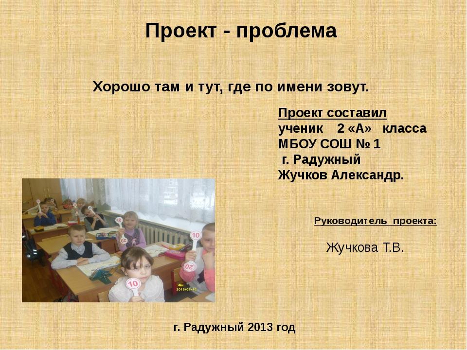 Хорошо там и тут, где по имени зовут. Руководитель проекта: Жучкова Т.В. Прое...