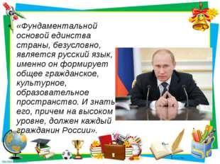 «Фундаментальной основой единства страны, безусловно, является русский язык,