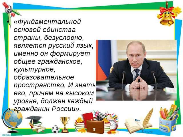 «Фундаментальной основой единства страны, безусловно, является русский язык,...