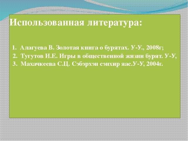 Использованная литература: 1. Алагуева В. Золотая книга о бурятах. У-У., 2008...
