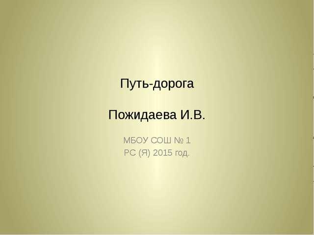 Путь-дорога Пожидаева И.В. МБОУ СОШ № 1 РС (Я) 2015 год.