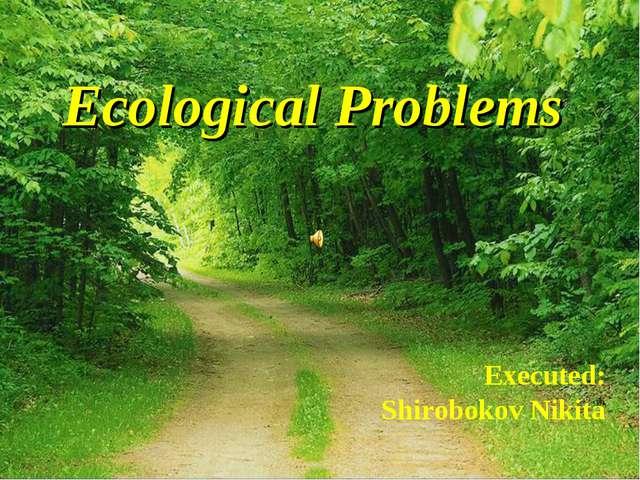 Ecological Problems Executed: Shirobokov Nikita