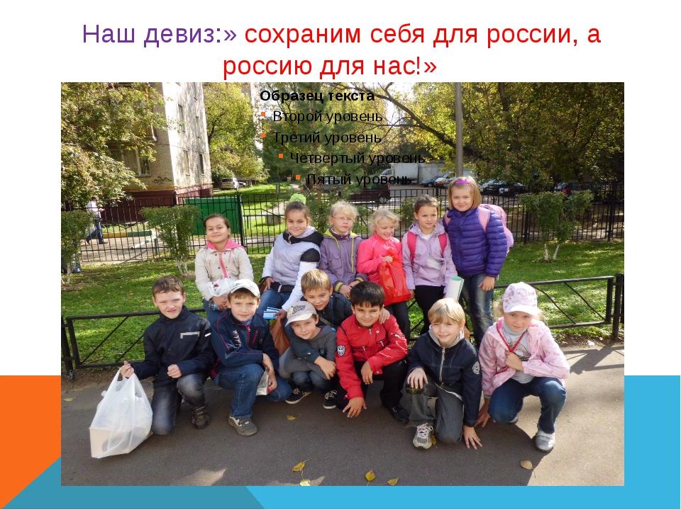 Наш девиз:» сохраним себя для россии, а россию для нас!»