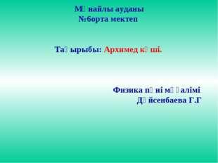 Мұнайлы ауданы №6орта мектеп Тақырыбы: Архимед күші. Физика пәні мұғалімі Дү