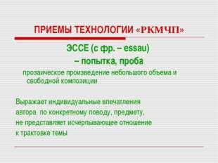 ПРИЕМЫ ТЕХНОЛОГИИ «РКМЧП» ЭССЕ (с фр. – essau) – попытка, проба прозаическое