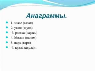 Анаграммы. 1. знаас (сазан) 2. укащ (щука) 3. раська (карась) 4. Милан (налим