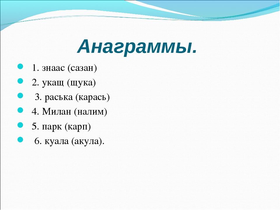 Анаграммы. 1. знаас (сазан) 2. укащ (щука) 3. раська (карась) 4. Милан (налим...