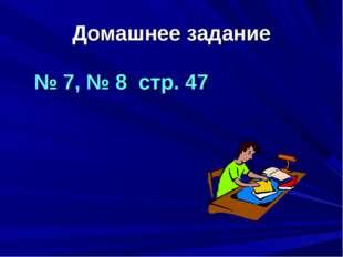 Домашнее задание № 7, № 8 стр. 47