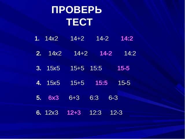 ПРОВЕРЬ ТЕСТ 1. 14х2 14+2 14-2 14:2 2. 14х2 14+2 14-2 14:2 3. 15х5 15+515:5...