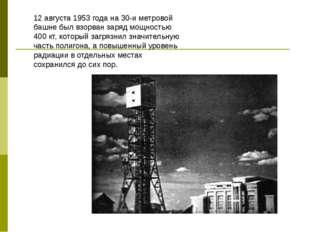 12 августа 1953 года на 30-и метровой башне был взорван заряд мощностью 400 к