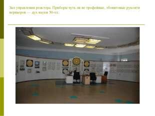 Зал управления реактора. Приборы чуть ли не трофейные, эбонитовые рукояти вер