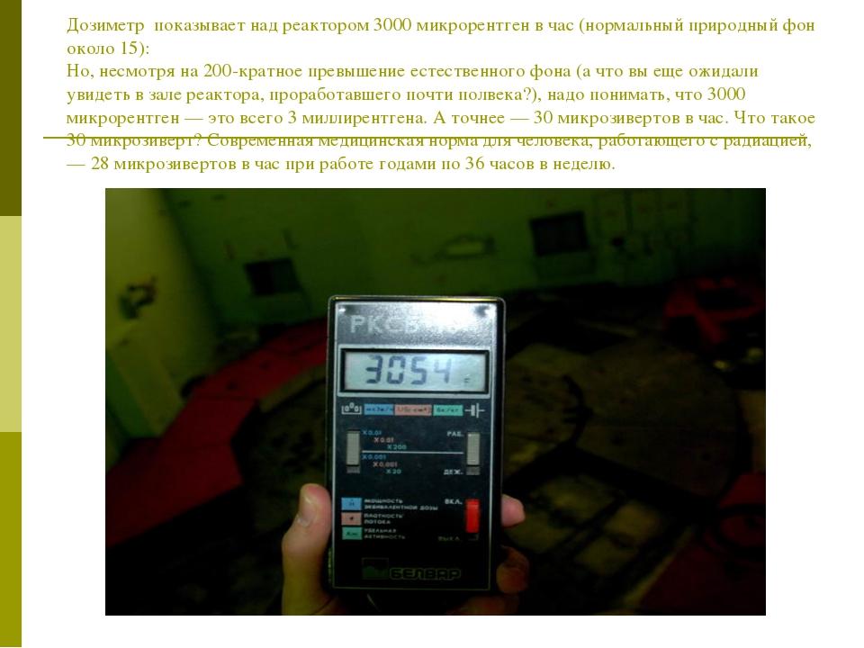 Дозиметр показывает над реактором 3000 микрорентген в час (нормальный природ...