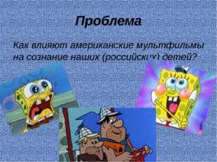 Проблема Как влияют американские мультфильмы на сознание наших (российских) д